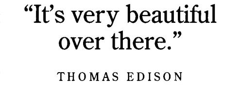Thomas Edison's last words. Done to death if you've read John Greene's Looking for Alaska and have a Tumblr, but I truly love this.
