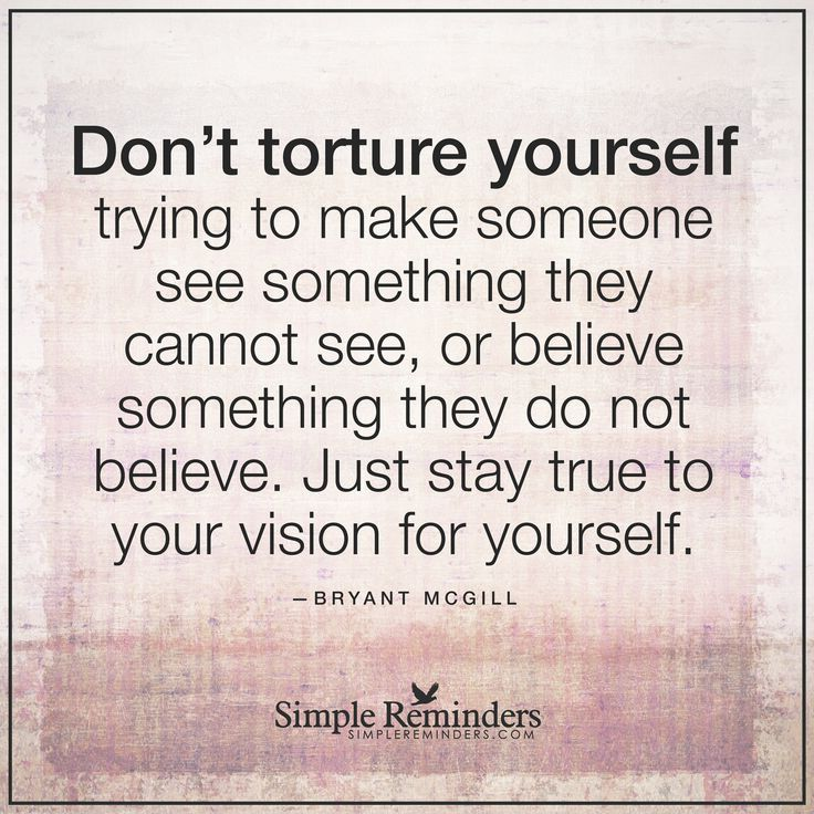 Do not torture yourself Don't torture yourself trying to make someone see something they cannot see, or believe something they do not believe. Just stay true to your vision for yourself, and for who you want to be in this life. — Bryant McGill