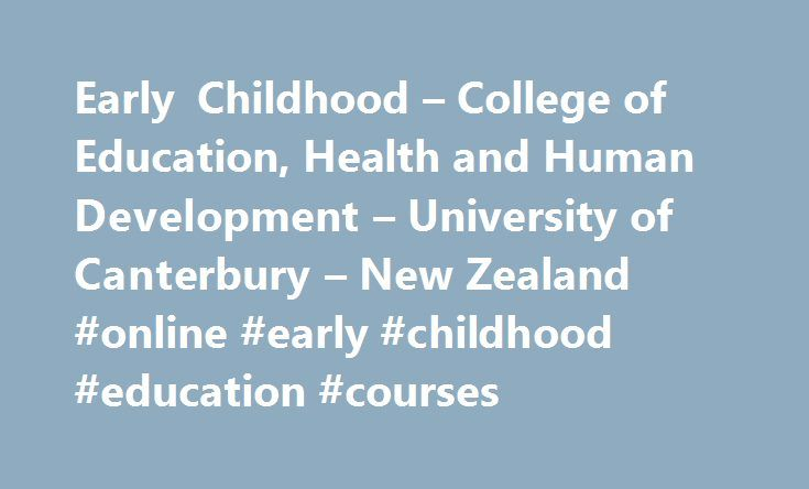 Early Childhood – College of Education, Health and Human Development – University of Canterbury – New Zealand #online #early #childhood #education #courses http://miami.remmont.com/early-childhood-college-of-education-health-and-human-development-university-of-canterbury-new-zealand-online-early-childhood-education-courses/  # Early Childhood Teacher Education What is Early Childhood Teacher Education? Early Childhood teachers work with young children aged 0 – 5 years old in kindergartens…