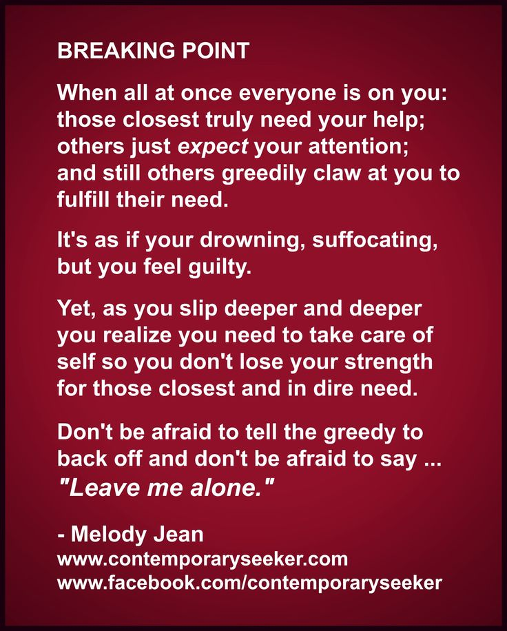 "Breaking point ... in that moment don't be afraid to say ""back off"" or ""leave me alone"" to the greedy, or attention seeking, so that you can focus your strength on those closest in need ...  Contemporary Seeker ‪#‎HelpThoseInNeed‬ ‪#‎HelpYourself‬ ‪#‎Quote‬ ‪#‎LeaveMeAlone‬ #QuoteOfTheDay #RealityBites"
