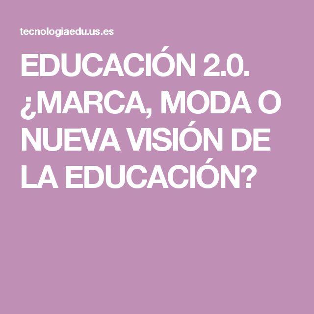 EDUCACIÓN 2.0. ¿MARCA, MODA O NUEVA VISIÓN DE LA EDUCACIÓN?