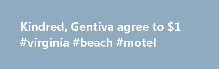 Kindred, Gentiva agree to $1 #virginia #beach #motel http://hotel.remmont.com/kindred-gentiva-agree-to-1-virginia-beach-motel/  #gentiva hospice # Kindred, Gentiva agree to $1.8 billion merger Kindred, Gentiva agree to $1.8 billion merger Ending a monthslong battle, Kindred Healthcare and Gentiva Health Services said Thursday they will merge. creating one of the largest post-acute-care providers in the country. Kindred and Gentiva have been exchanging barbs since May, when Louisville…