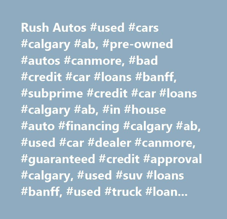 Rush Autos #used #cars #calgary #ab, #pre-owned #autos #canmore, #bad #credit #car #loans #banff, #subprime #credit #car #loans #calgary #ab, #in #house #auto #financing #calgary #ab, #used #car #dealer #canmore, #guaranteed #credit #approval #calgary, #used #suv #loans #banff, #used #truck #loans, #used #van #loans, #used #car #dealer #t2a #2n6, #rent #to #own #cars #calgary, #bad #credit #car #dealership #canmore, #quality #auto #sales #calgary, #cheap #rate #car #loans, #no #credit #check…