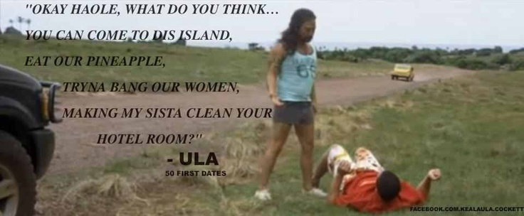 What you think hailed you can come to dis island. Eat our pineapple bang out women and make my sista clean your hotel room?? ~Ula~50 first dates~