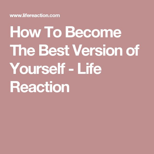 How To Become The Best Version of Yourself - Life Reaction