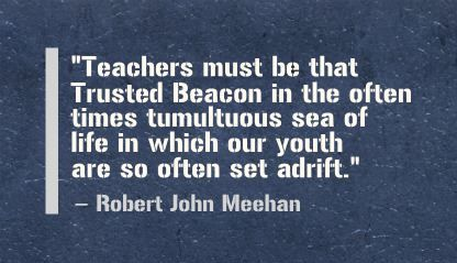 """Teachers must be that Trusted Beacon in the often times tumultuous sea of life in which our youth are so often set adrift."" Robert John Meehan"