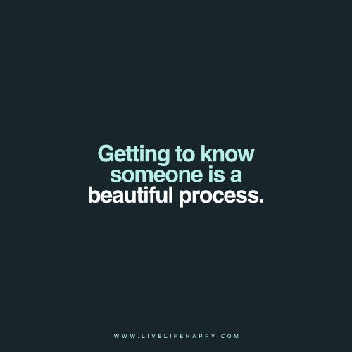 Getting to know someone is a beautiful process.