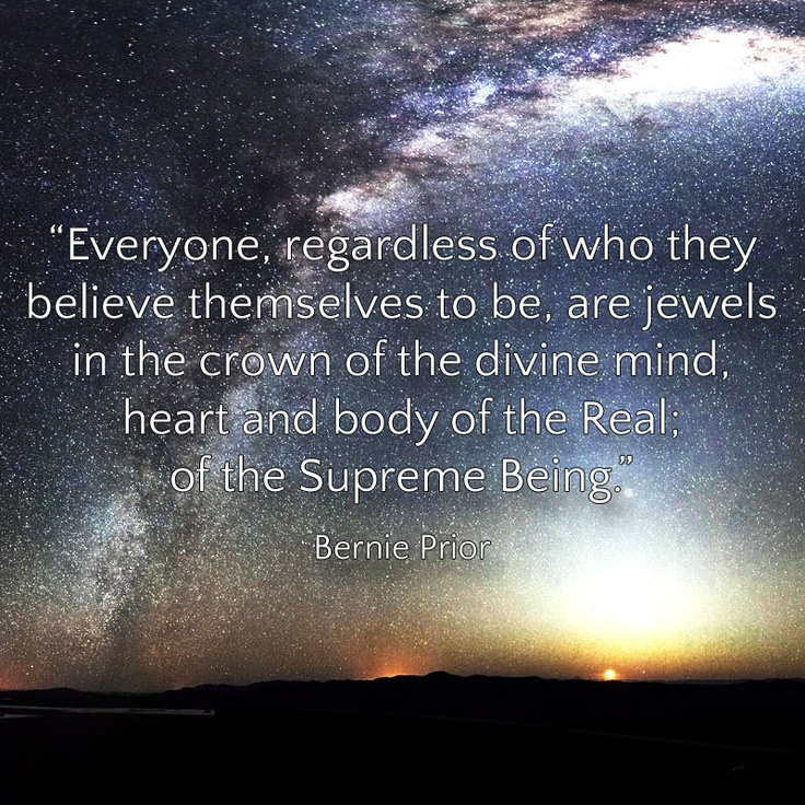 """Everyone, regardless of who they believe themselves to be, are jewels in the crown of the divine mind, heart and body of the Real; of the Supreme Being."" Bernie Prior"