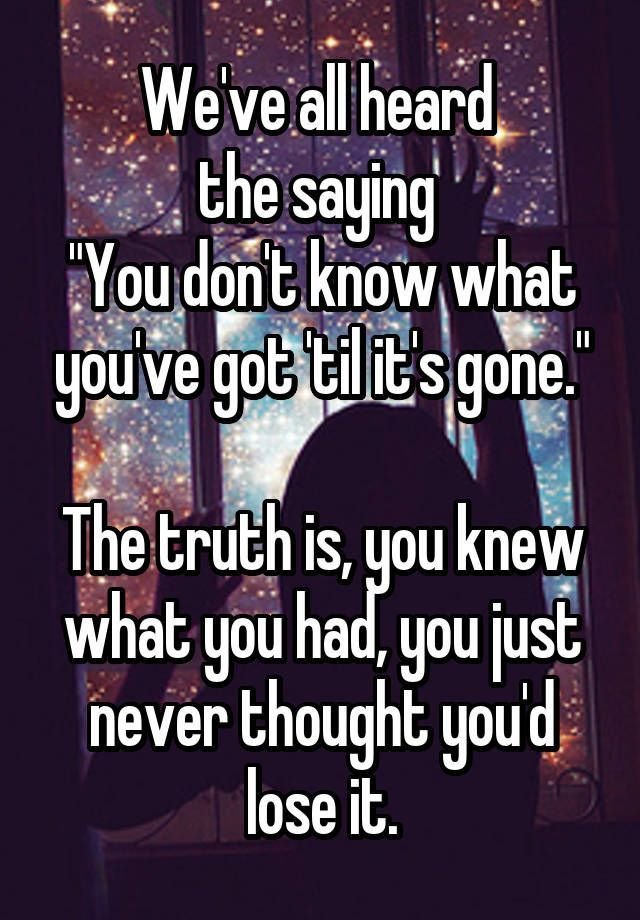 """We've all heard  the saying  ""You don't know what you've got 'til it's gone.""  The truth is, you knew what you had, you just never thought you'd lose it."""