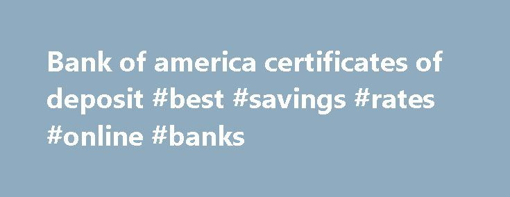 Bank of america certificates of deposit #best #savings #rates #online #banks http://savings.remmont.com/bank-of-america-certificates-of-deposit-best-savings-rates-online-banks/  Bank of america certificates of deposit By vjovu1971 2007. hall Annual Percentage Yield, 0.02 –...