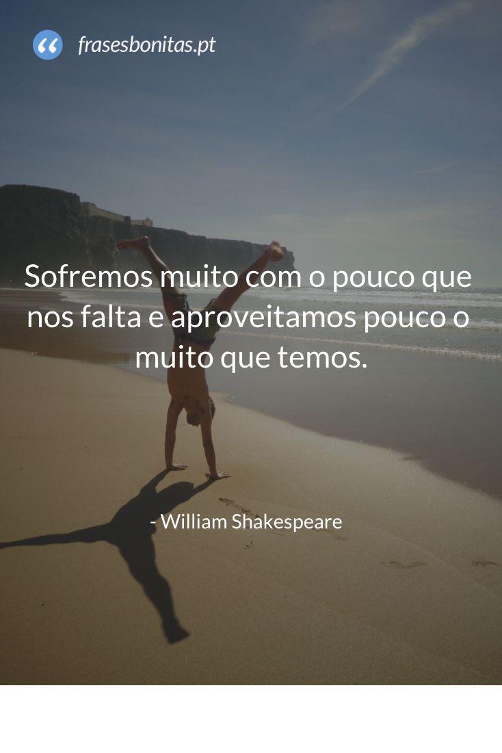 Sofremos muito com o pouco que nos falta e aproveitamos pouco o muito que temos - William Shakespeare