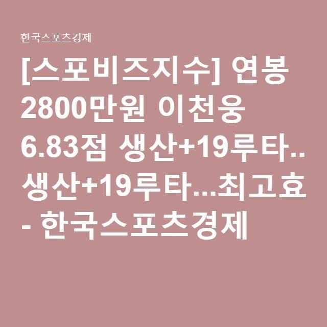 [스포비즈지수] 연봉 2800만원 이천웅 6.83점 생산+19루타...최고효율 - 한국스포츠경제