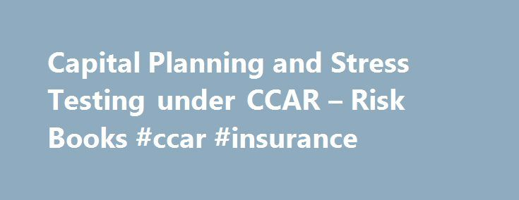 Capital Planning and Stress Testing under CCAR – Risk Books #ccar #insurance http://kentucky.remmont.com/capital-planning-and-stress-testing-under-ccar-risk-books-ccar-insurance/  # Book description The book demonstrates how to build a quantitative CCAR framework from scratch according to regulatory expectations and guidelines. It also encompasses capital planning and scenario analysis, thereby providing in one place a complete set of technical tools for conducting the CCAR assessment…