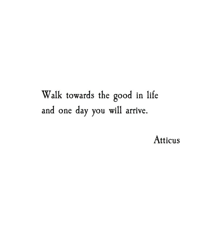 Walk towards the good in life and one day you will arrive.