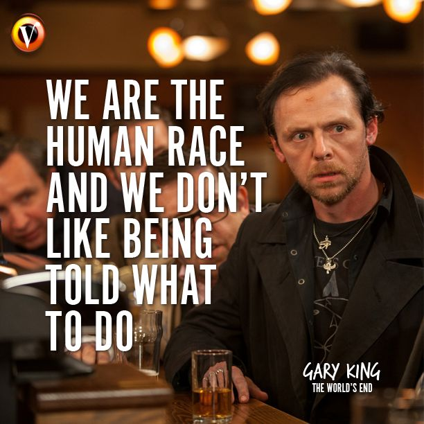 "Gary King (Simon Pegg) in The World's End: ""We are the human race and we don't like being told what to do."" #quote #moviequote"