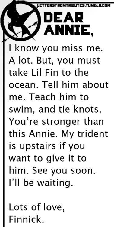 [[Dear Annie,    I know you miss me. A lot. But, you must take Lil Fin to the ocean. Tell him about me. Teach him to swim, and tie knots. You're stronger than this Annie. My trident is upstairs if you want to give it to him. See you soon. I'll be waiting.    Lots of love,  Finnick]]