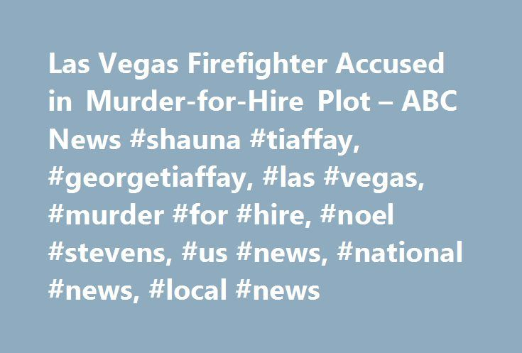 Las Vegas Firefighter Accused in Murder-for-Hire Plot – ABC News #shauna #tiaffay, #georgetiaffay, #las #vegas, #murder #for #hire, #noel #stevens, #us #news, #national #news, #local #news http://degree.nef2.com/las-vegas-firefighter-accused-in-murder-for-hire-plot-abc-news-shauna-tiaffay-georgetiaffay-las-vegas-murder-for-hire-noel-stevens-us-news-national-news-local-news/  # Sections Shows Yahoo!-ABC News Network | 2017 ABC News Internet Ventures. All rights reserved. Firefighter Accused…
