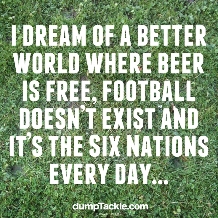I dream of a better world where beer is free, football doesn't exist and it's the Six Nations every day...     We really do! Rugby Rocks!