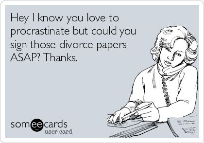 Hey I know you love to procrastinate but could you sign those divorce papers ASAP? Thanks.