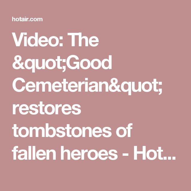 "Video: The ""Good Cemeterian"" restores tombstones of fallen heroes - Hot Air Hot Air"