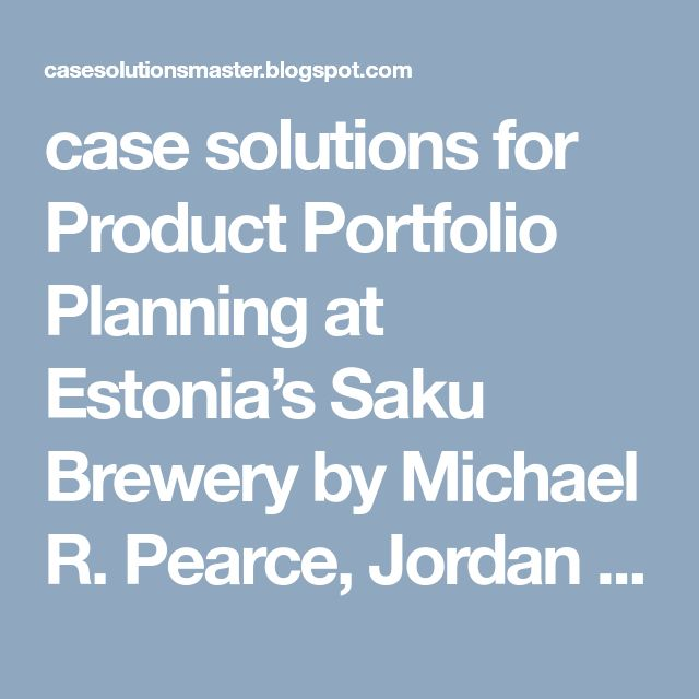 case solutions for Product Portfolio Planning at Estonia's Saku Brewery by Michael R. Pearce, Jordan Mitchell