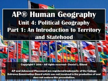 Hello and welcome to Mr. Eiland's Teachers Pay Teachers Store! I am excited to bring you the first section of Unit 4 Powerpoint for AP Human Geography. It includes 105 slides of information including concepts of territoriality, statehood, and colonization. It includes maps, higher-order thinking questions, vocabulary words, mind-mapping tools, and other resources to help educate your students on all of the necessary concepts for the AP Test.
