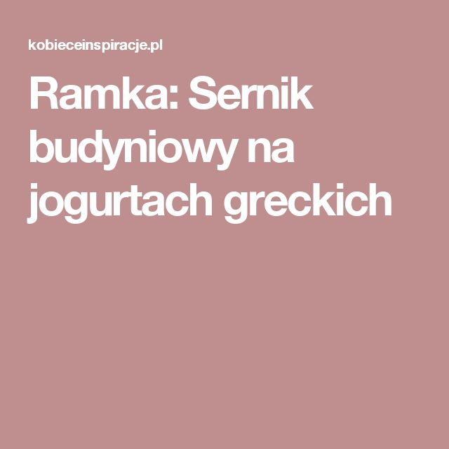 Ramka: Sernik budyniowy na jogurtach greckich