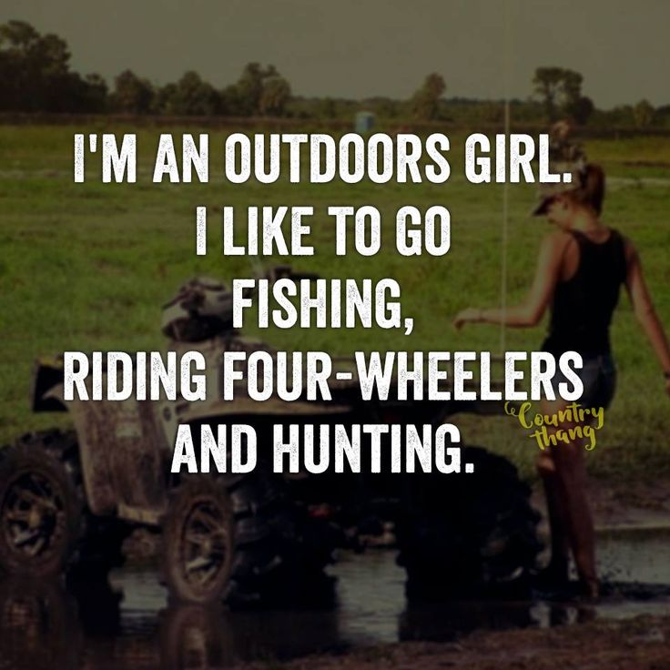 I'm an outdoors girl. I like to go fishing, riding four-wheelers and hunting…