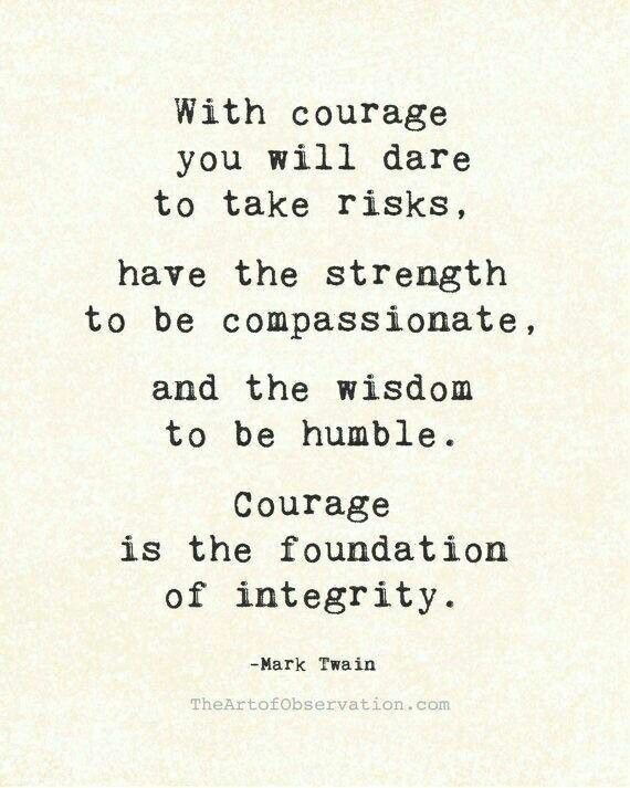with courage you will dare to take risks. have the strength to be compassionate. and the wisdom to be humble. courage is the foundation of integrity // mark twain