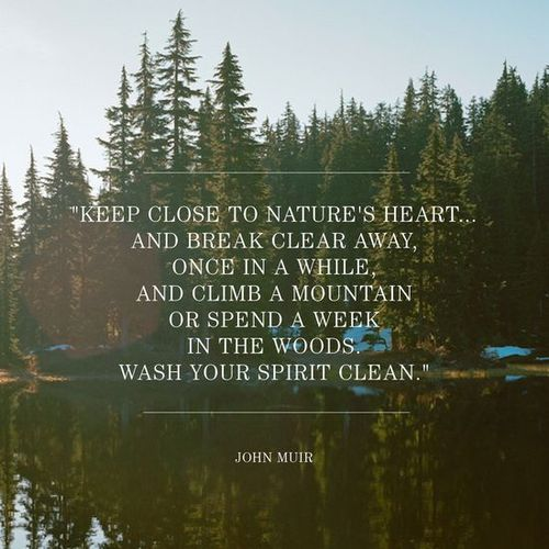 Keep close to nature's heart. Wash your spirit clean.
