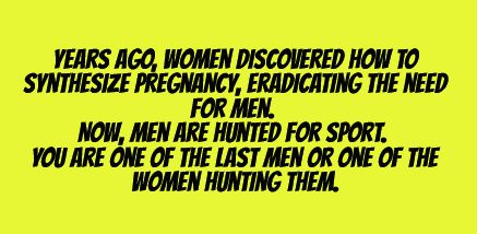 Hunted for sport. I like how as soon as men aren't needed women hunt them for sport. Nice.