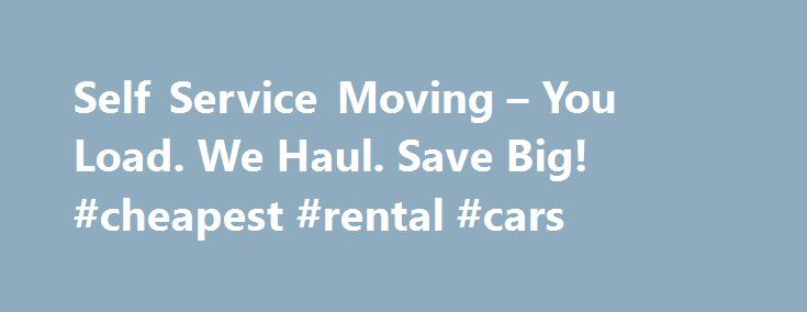 Self Service Moving – You Load. We Haul. Save Big! #cheapest #rental #cars http://rental.remmont.com/self-service-moving-you-load-we-haul-save-big-cheapest-rental-cars/  #moving truck rentals # Get a Self Service Moving Quote Are you experiencing sticker shock for your move? Is your long-distance move causing you to lose sleep at night? Do you want to get full service move quality for truck rental pricing? Then you have come to the right place. Whatever you are shipping, we...