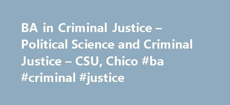 BA in Criminal Justice – Political Science and Criminal Justice – CSU, Chico #ba #criminal #justice http://pakistan.remmont.com/ba-in-criminal-justice-political-science-and-criminal-justice-csu-chico-ba-criminal-justice/  # BA in Criminal Justice Mission Statement, Program Goals, and Student Learning Outcomes Mission Statement The mission of the Criminal Justice Bachelor of Arts Degree Program is to provide students with a multi-disciplinary course of study that emphasizes critical thinking…