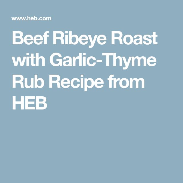 Beef Ribeye Roast with Garlic-Thyme Rub Recipe from HEB