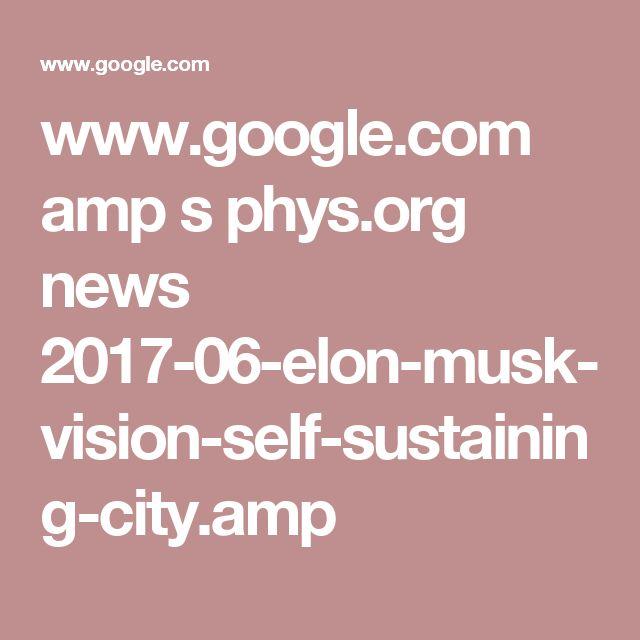 www.google.com amp s phys.org news 2017-06-elon-musk-vision-self-sustaining-city.amp
