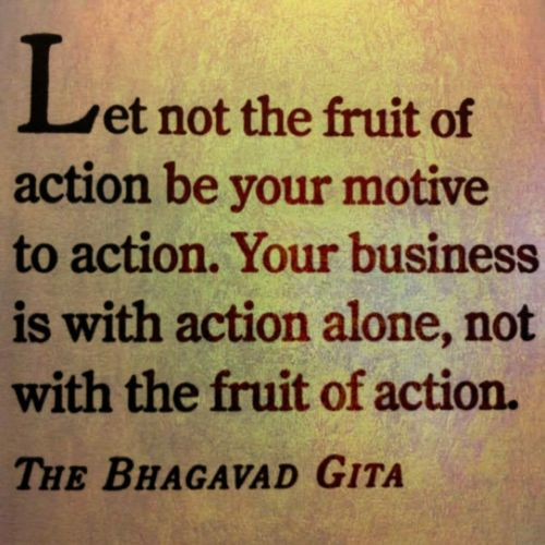 """""""Let not the fruit of action be your motive to action. Your business is with action alone, not with the fruit of action."""" ~ Bhagavad Gita"""