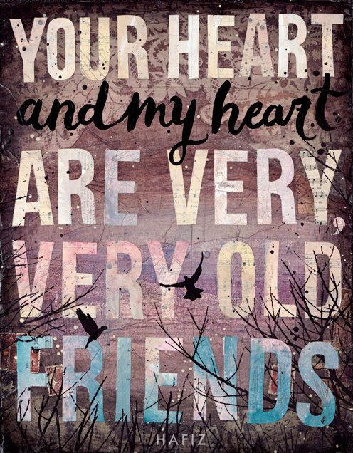 """""""Your heart and my heart are very, very old friends."""" - Hafiz"""