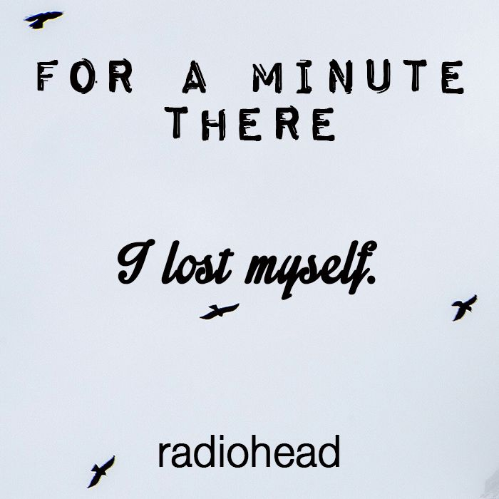 """For a minute there I lost myself"" Radiohead  #quote #band #lyrics"