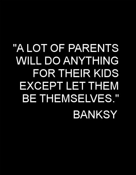 Awesome and so true, a parents biggest fault let your children be who they are. #Bansky #Arte #urban