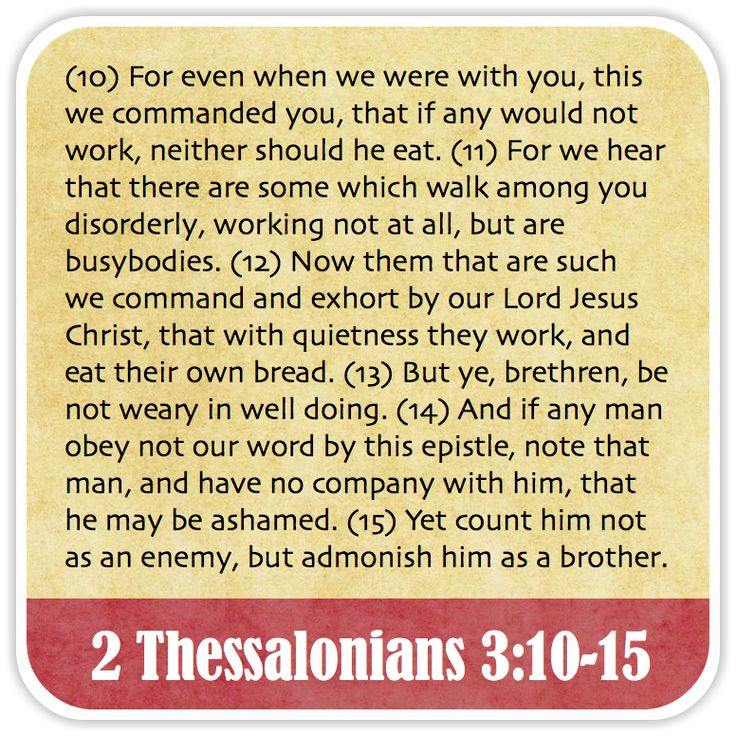 2 Thessalonians 3:10-15 - For even when we were with you, this we commanded you, that if any would not work, neither should he eat. For we hear that there are some which walk among you disorderly, working not at all, but are busybodies. Now them that are such we command and exhort by our Lord Jesus Christ, that with quietness they work, and eat their own bread. But ye, brethren, be not weary in well doing. And if any man obey not our word by this epistle, note that man, and have no company
