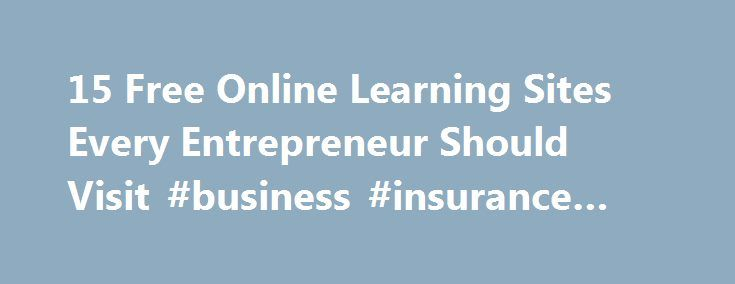 15 Free Online Learning Sites Every Entrepreneur Should Visit #business #insurance #quote http://busines.remmont.com/15-free-online-learning-sites-every-entrepreneur-should-visit-business-insurance-quote/  #online business classes # 15 Free Online Learning Sites Every Entrepreneur Should Visit Entrepreneur and Marketer, Co-founder of ContentMarketer.io November 3, 2014 Being a successful entrepreneur means you have to wear a lot of hats, especially when your company is just starting out and…