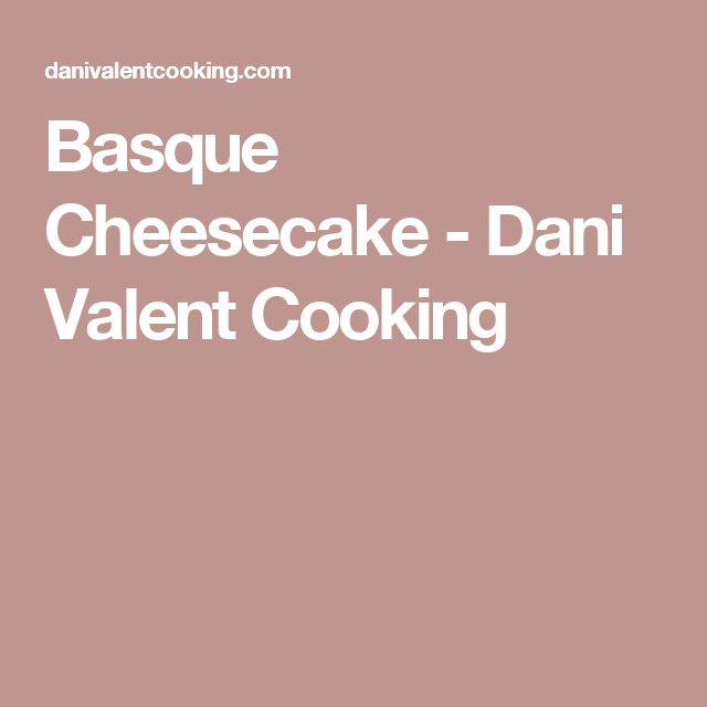 Basque Cheesecake - Dani Valent Cooking