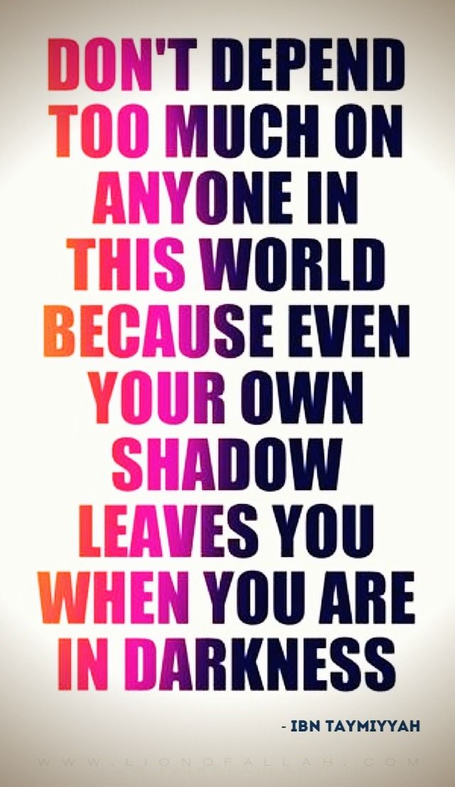 Islamic | Don't depend too much on anyone in this world because even your own shadow leaves you when you are in darkness.