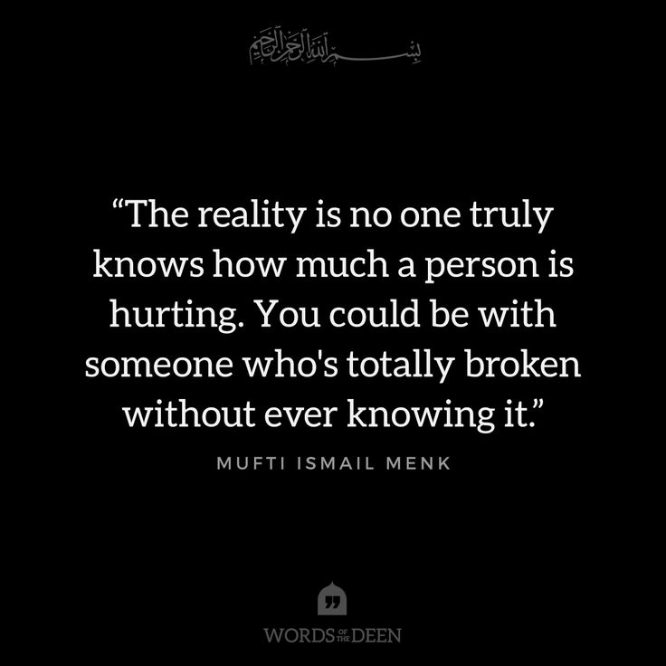 """The reality is no one truly knows how much a person is hurting. You could be with someone who's totally broken without ever knowing it."" - Mufti Ismail Menk"