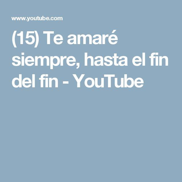 (15) Te amaré siempre, hasta el fin del fin - YouTube