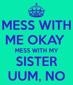 MESS WITH ME OKAY MESS WITH MY SISTER UUM, NO - KEEP CALM AND CARRY ON Image Generator - brought to you by the Ministry of Information
