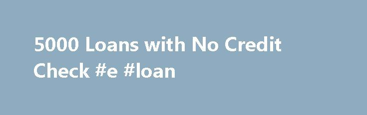 5000 Loans with No Credit Check #e #loan http://loans.nef2.com/2017/04/26/5000-loans-with-no-credit-check-e-loan/  #fast loans no credit check # $5000 Loans with No Credit Check A payday Loan Settlement can often stretch up to a borrowing of $5000 or even $10,000 or $20,000. Whether it is ethical for a lender to lend out…  Read more