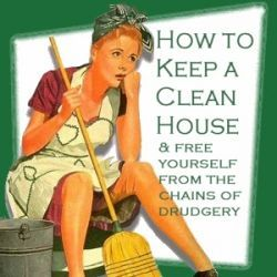 How To Keep A Clean House & Free Yourself From The Chains Of Drudgery