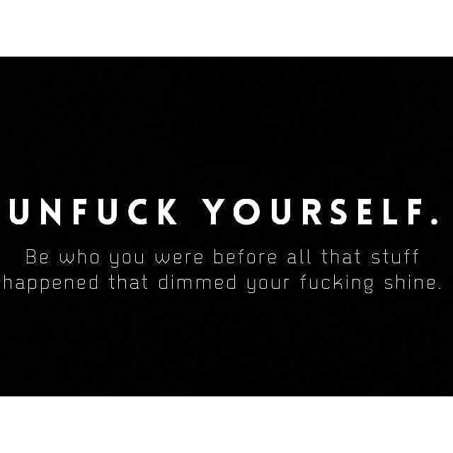 """""""Unfuck yourself. Be who you were before all that stuff happened that dimmed your fucking shine."""""""