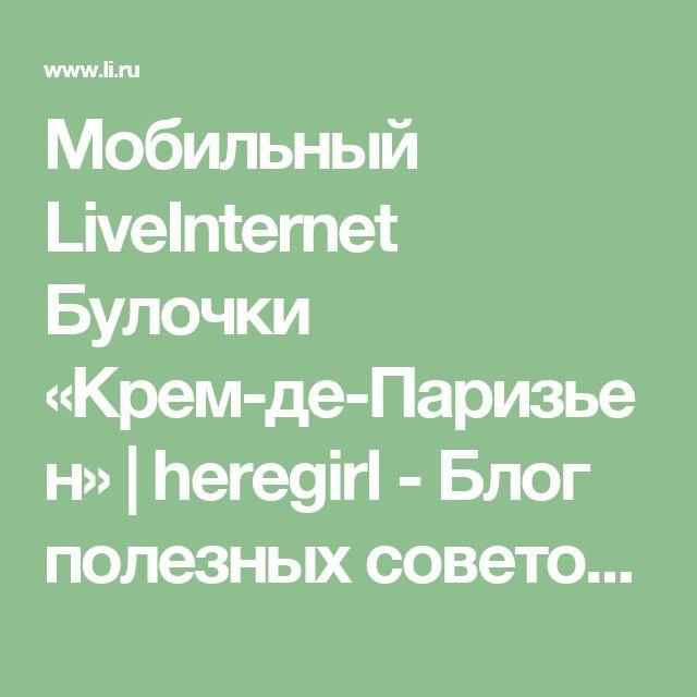 Мобильный LiveInternet Булочки «Крем-де-Паризьен»    heregirl - Блог полезных советов <!-- 8165bca00bcba836 -->  